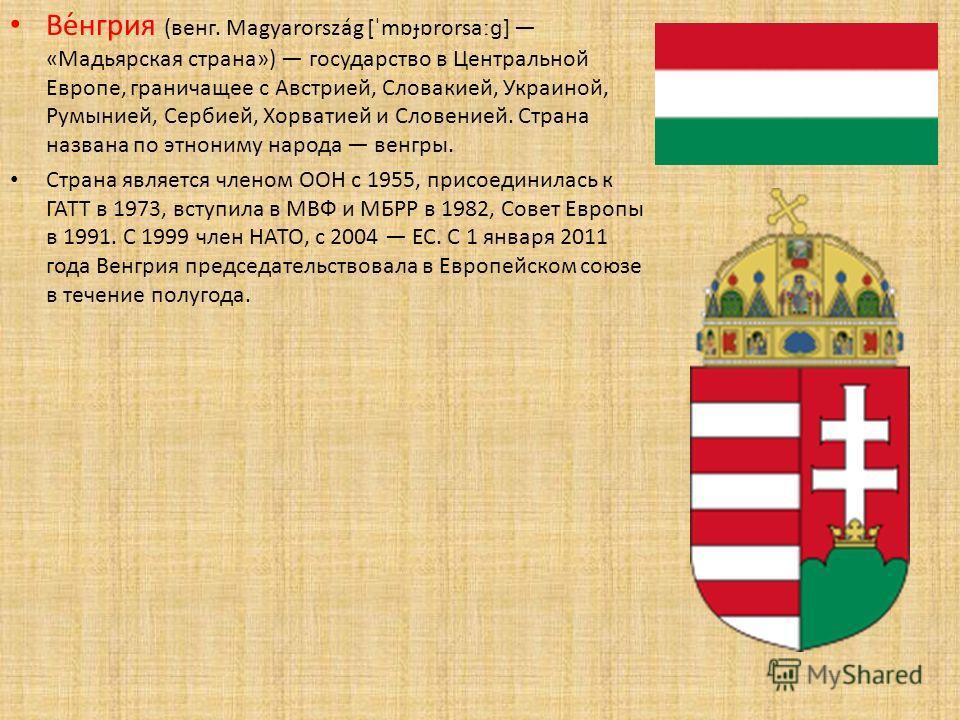 Ве́нгрия (венг. Magyarország [ˈmɒɟɒrorsaːɡ] «Мадьярская страна») государство в Центральной Европе, граничащее с Австрией, Словакией, Украиной, Румынией, Сербией, Хорватией и Словенией. Страна названа по этнониму народа венгры. Страна является членом