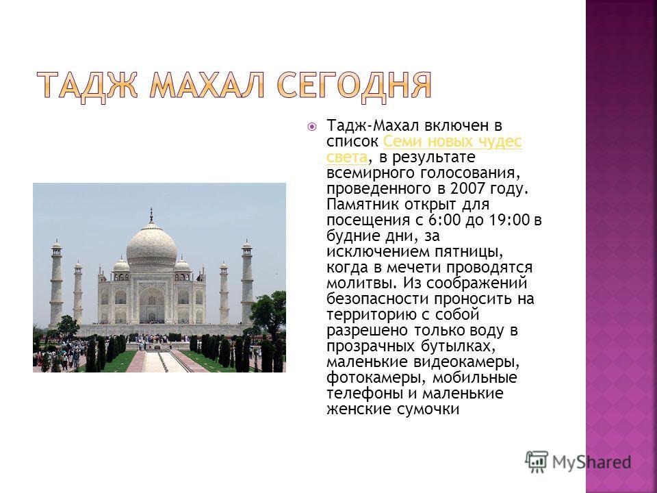 Тадж-Махал включен в список Семи новых чудес света, в результате всемирного голосования, проведенного в 2007 году. Памятник открыт для посещения с 6:00 до 19:00 в будние дни, за исключением пятницы, когда в мечети проводятся молитвы. Из соображений б