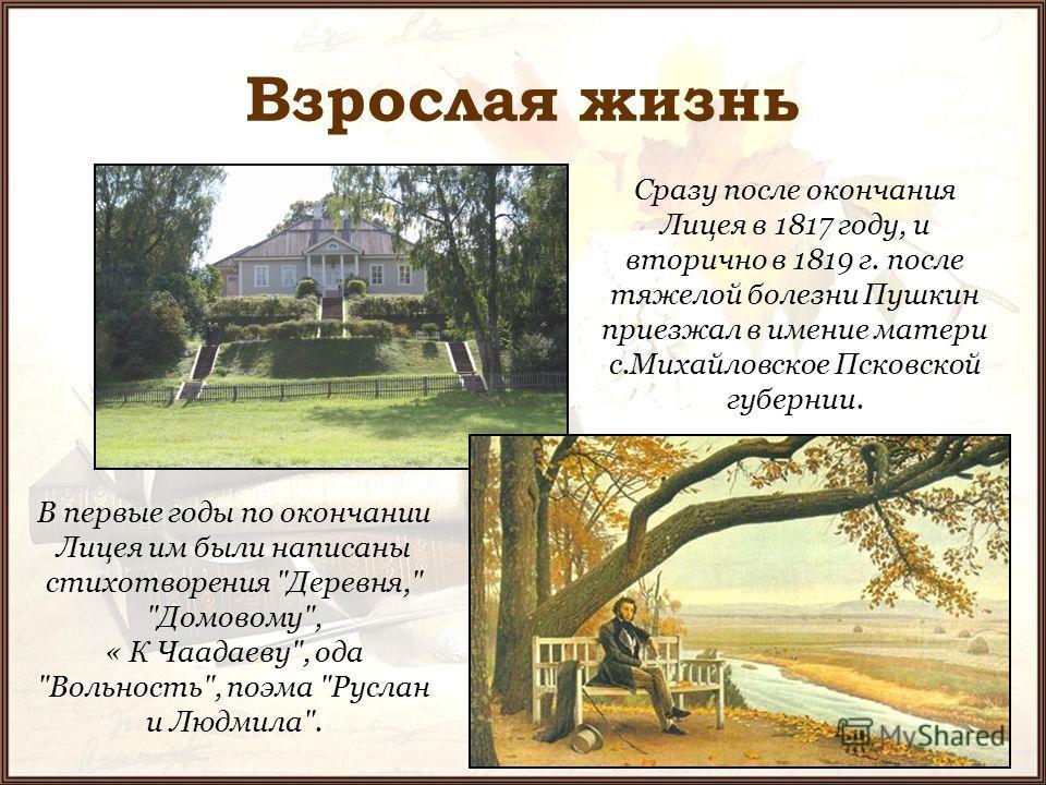Взрослая жизнь Сразу после окончания Лицея в 1817 году, и вторично в 1819 г. после тяжелой болезни Пушкин приезжал в имение матери с.Михайловское Псковской губернии. В первые годы по окончании Лицея им были написаны стихотворения