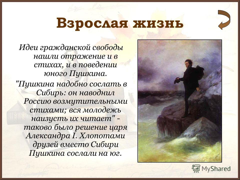 Взрослая жизнь Идеи гражданской свободы нашли отражение и в стихах, и в поведении юного Пушкина.