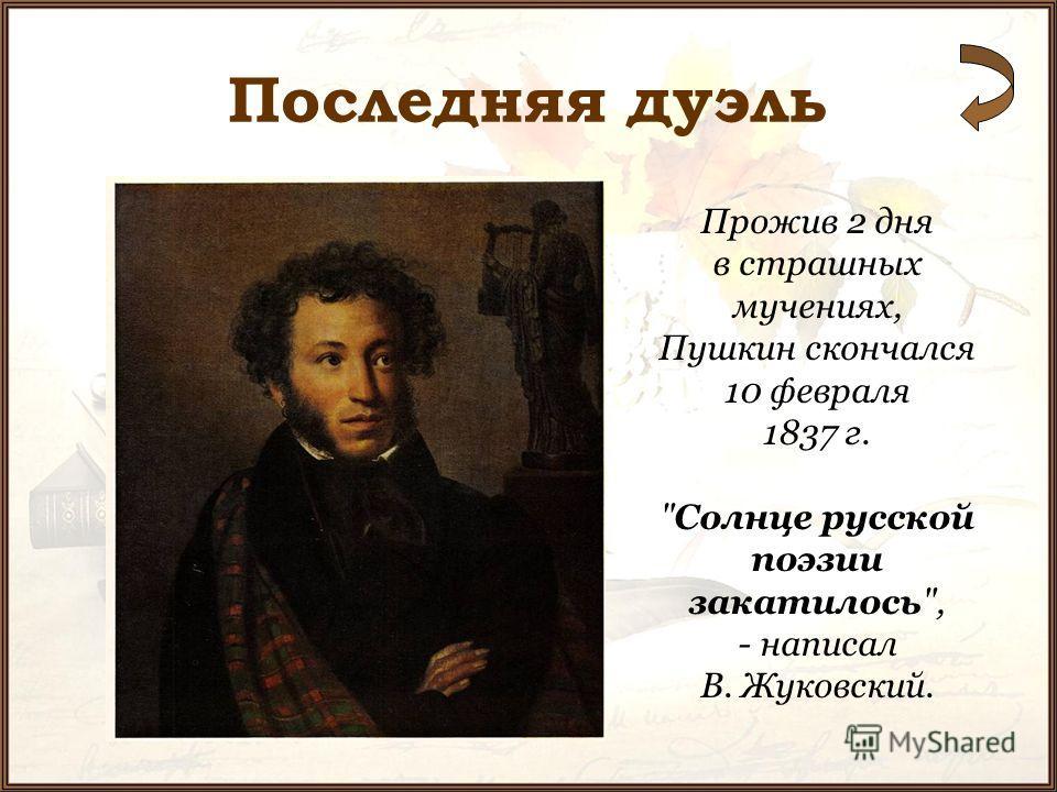 Прожив 2 дня в страшных мучениях, Пушкин скончался 10 февраля 1837 г. Солнце русской поэзии закатилось, - написал В. Жуковский.