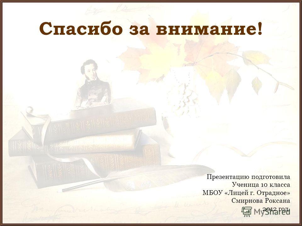 Спасибо за внимание! Презентацию подготовила Ученица 10 класса МБОУ «Лицей г. Отрадное» Смирнова Роксана 2012 год.