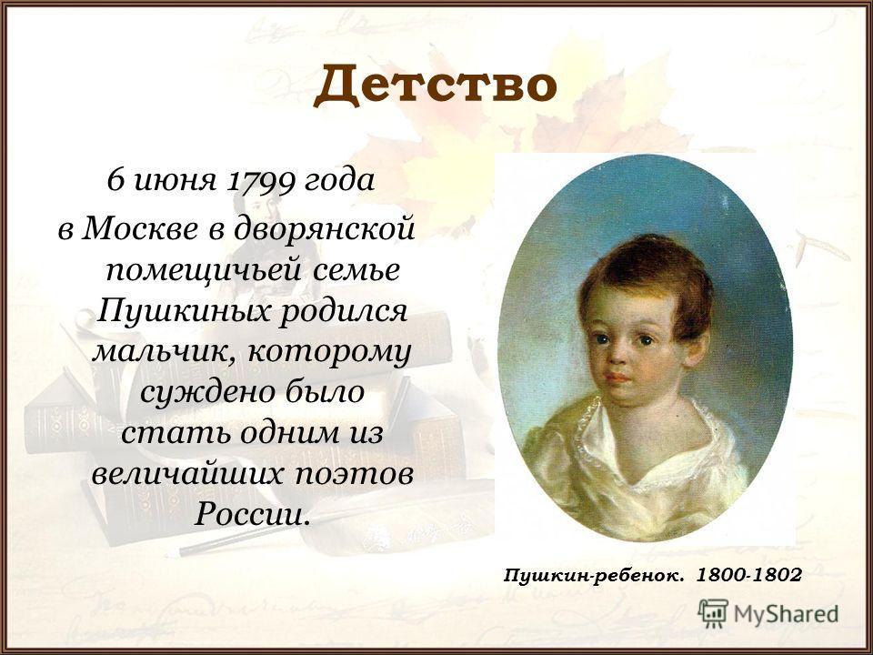 Детство 6 июня 1799 года в Москве в дворянской помещичьей семье Пушкиных родился мальчик, которому суждено было стать одним из величайших поэтов России. Пушкин-ребенок. 1800-1802