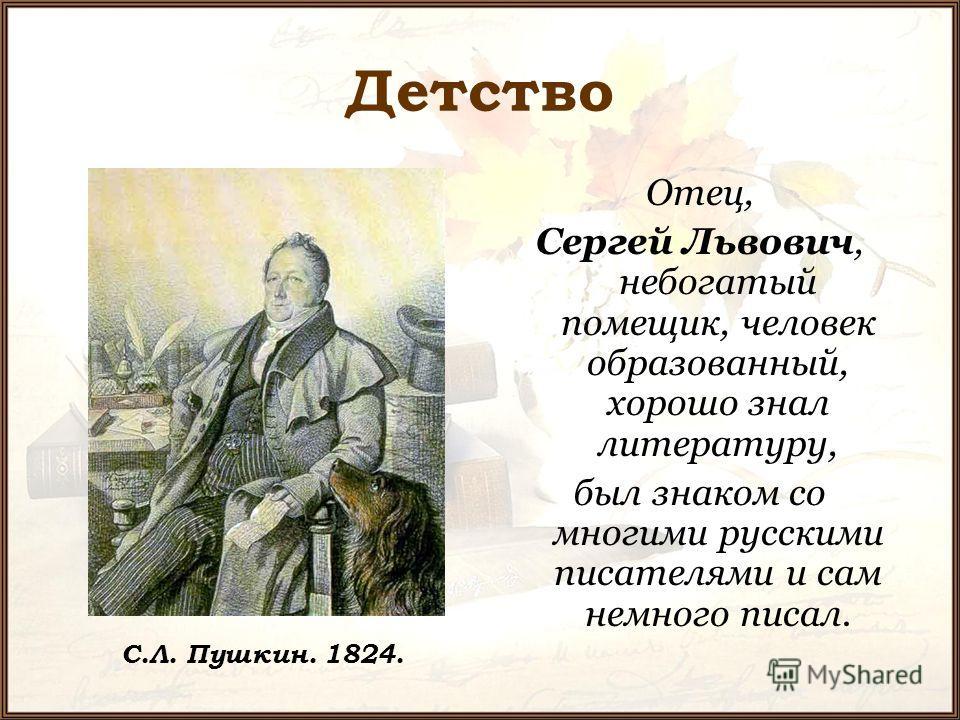 Детство Отец, Сергей Львович, небогатый помещик, человек образованный, хорошо знал литературу, был знаком со многими русскими писателями и сам немного писал. С.Л. Пушкин. 1824.