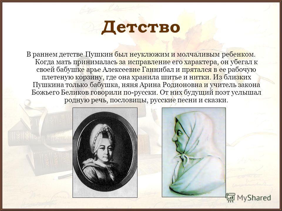 Детство В раннем детстве Пушкин был неуклюжим и молчаливым ребенком. Когда мать принималась за исправление его характера, он убегал к своей бабушке арье Алексеевне Ганнибал и прятался в ее рабочую плетеную корзину, где она хранила шитье и нитки. Из б