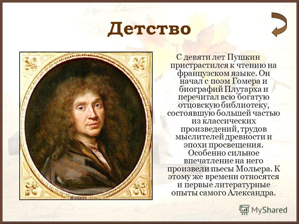 Детство С девяти лет Пушкин пристрастился к чтению на французском языке. Он начал с поэм Гомера и биографий Плутарха и перечитал всю богатую отцовскую библиотеку, состоявшую большей частью из классических произведений, трудов мыслителей древности и э
