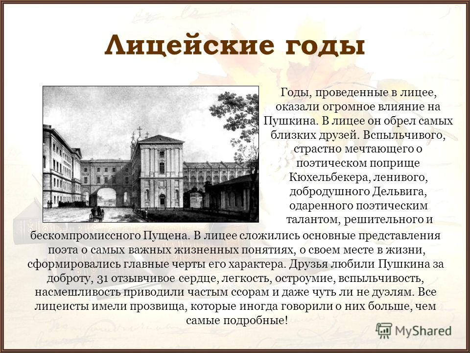 Лицейские годы Годы, проведенные в лицее, оказали огромное влияние на Пушкина. В лицее он обрел самых близких друзей. Вспыльчивого, страстно мечтающего о поэтическом поприще Кюхельбекера, ленивого, добродушного Дельвига, одаренного поэтическим талант