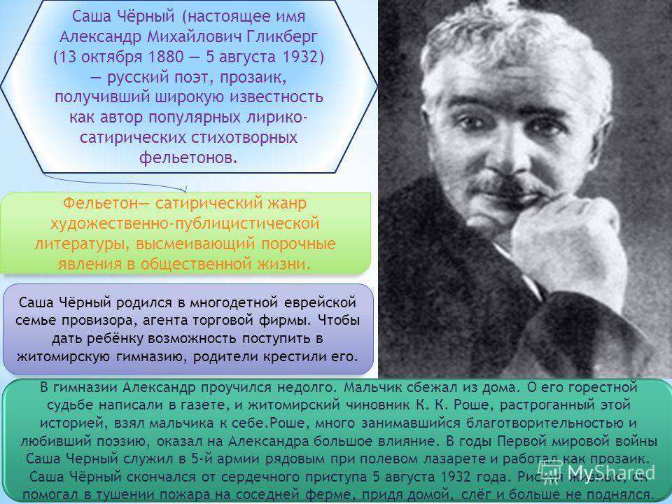 Саша Чёрный (настоящее имя Александр Михайлович Гликберг (13 октября 1880 5 августа 1932) русский поэт, прозаик, получивший широкую известность как автор популярных лирико- сатирических стихотворных фельетонов. Фельетон сатирический жанр художественн
