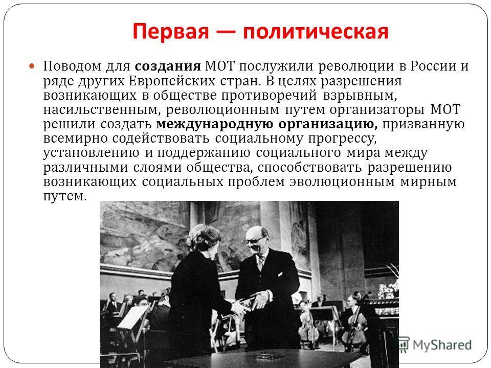 Первая политическая Поводом для создания МОТ послужили революции в России и ряде других Европейских стран. В целях разрешения возникающих в обществе противоречий взрывным, насильственным, революционным путем организаторы МОТ решили создать международ