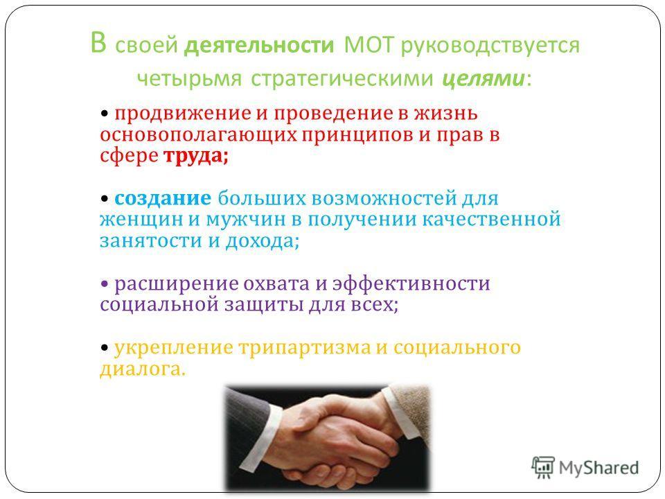 В своей деятельности МОТ руководствуется четырьмя стратегическими целями : продвижение и проведение в жизнь основополагающих принципов и прав в сфере труда ; создание больших возможностей для женщин и мужчин в получении качественной занятости и доход