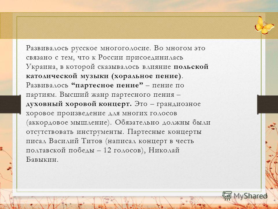 9 Развивалось русское многоголосие. Во многом это связано с тем, что к России присоединилась Украина, в которой сказывалось влияние польской католической музыки (хоральное пение). Развивалось партесное пение – пение по партиям. Высший жанр партесного