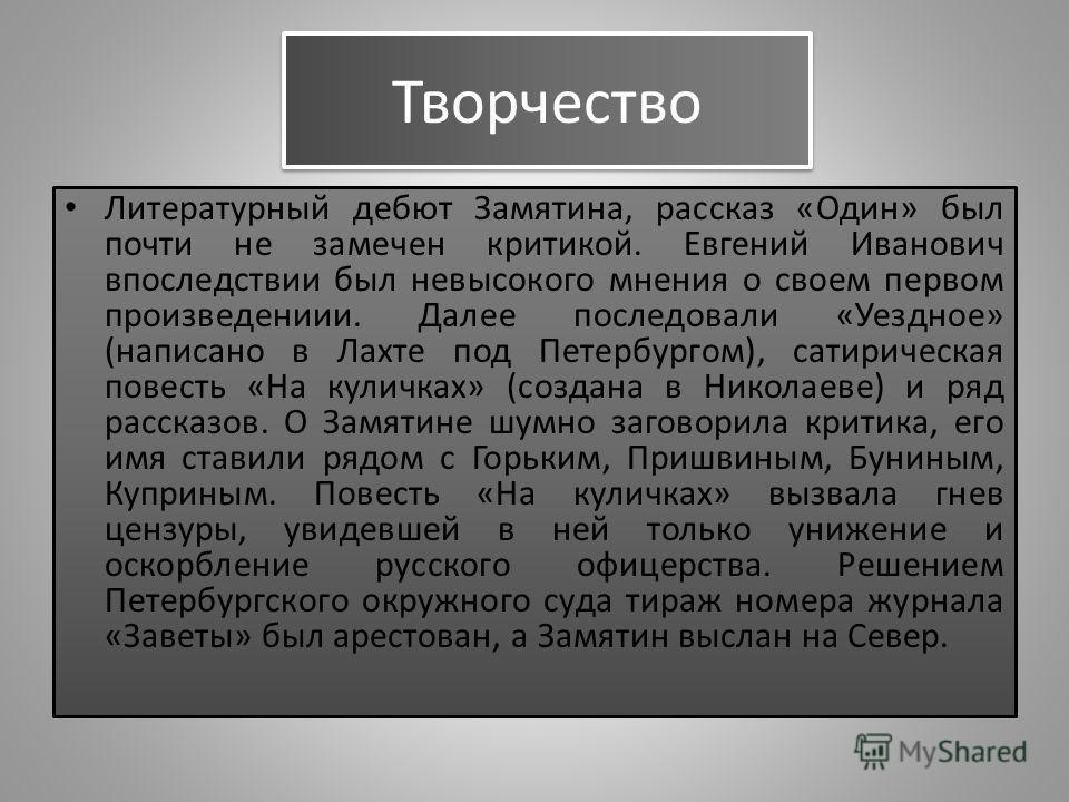 Творчество Литературный дебют Замятина, рассказ «Один» был почти не замечен критикой. Евгений Иванович впоследствии был невысокого мнения о своем первом произведениии. Далее последовали «Уездное» (написано в Лахте под Петербургом), сатирическая повес