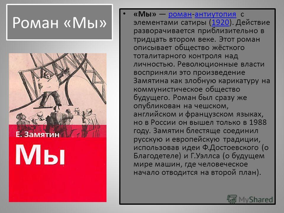Роман «Мы» «Мы» роман-антиутопия с элементами сатиры (1920). Действие разворачивается приблизительно в тридцать втором веке. Этот роман описывает общество жёсткого тоталитарного контроля над личностью. Революционные власти восприняли это произведение