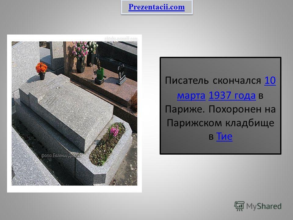 Писатель скончался 10 марта 1937 года в Париже. Похоронен на Парижском кладбище в Тие 10 марта 1937 года Тие Prezentacii.com
