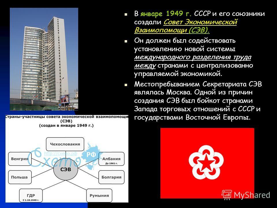 В январе 1949 г. СССР и его союзники создали Совет Экономической Взаимопомощи (СЭВ). Он должен был содействовать установлению новой системы международного разделения труда между странами с централизованно управляемой экономикой. Местопребыванием Секр