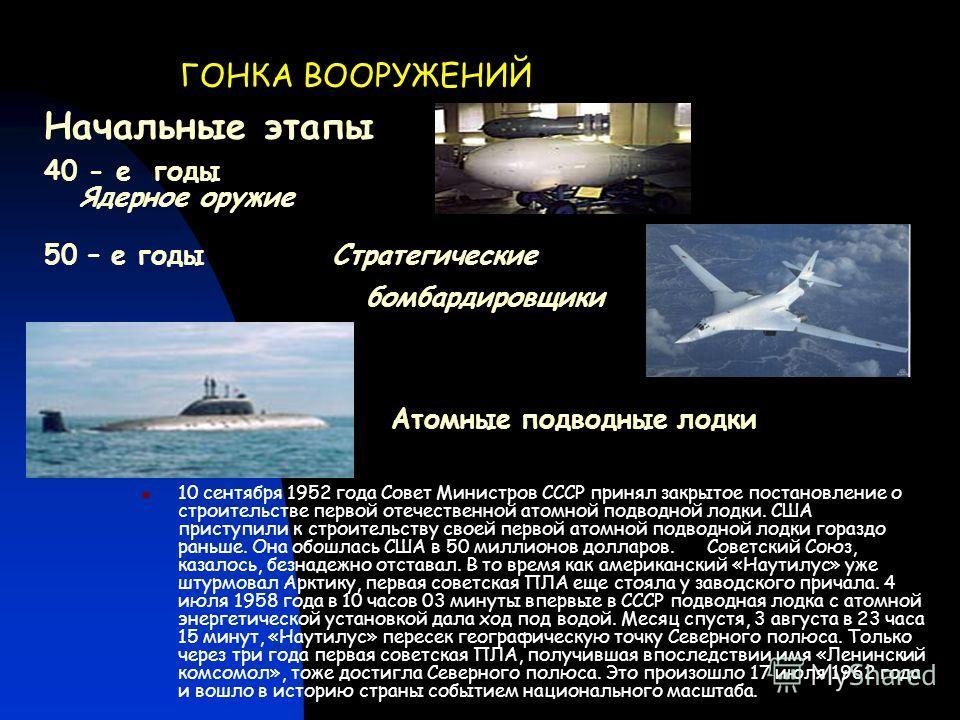 ГОНКА ВООРУЖЕНИЙ 40 - е годы Ядерное оружие 10 сентября 1952 года Совет Министров СССР принял закрытое постановление о строительстве первой отечественной атомной подводной лодки. США приступили к строительству своей первой атомной подводной лодки гор