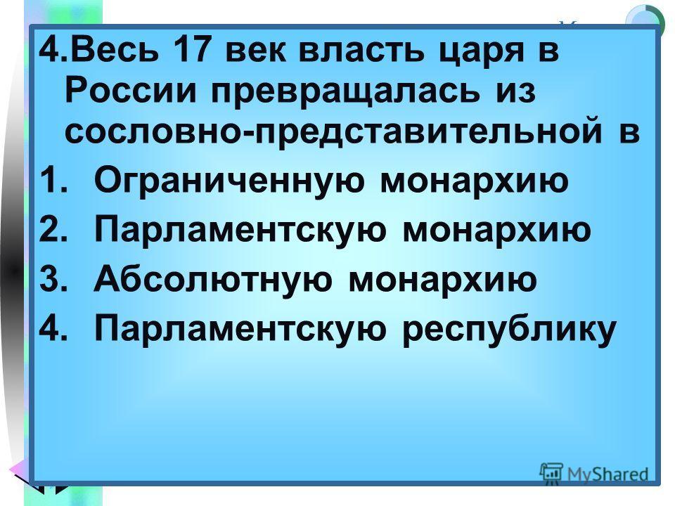 Меню 4. Весь 17 век власть царя в России превращалась из сословно-представительной в 1. Ограниченную монархию 2. Парламентскую монархию 3. Абсолютную монархию 4. Парламентскую республику