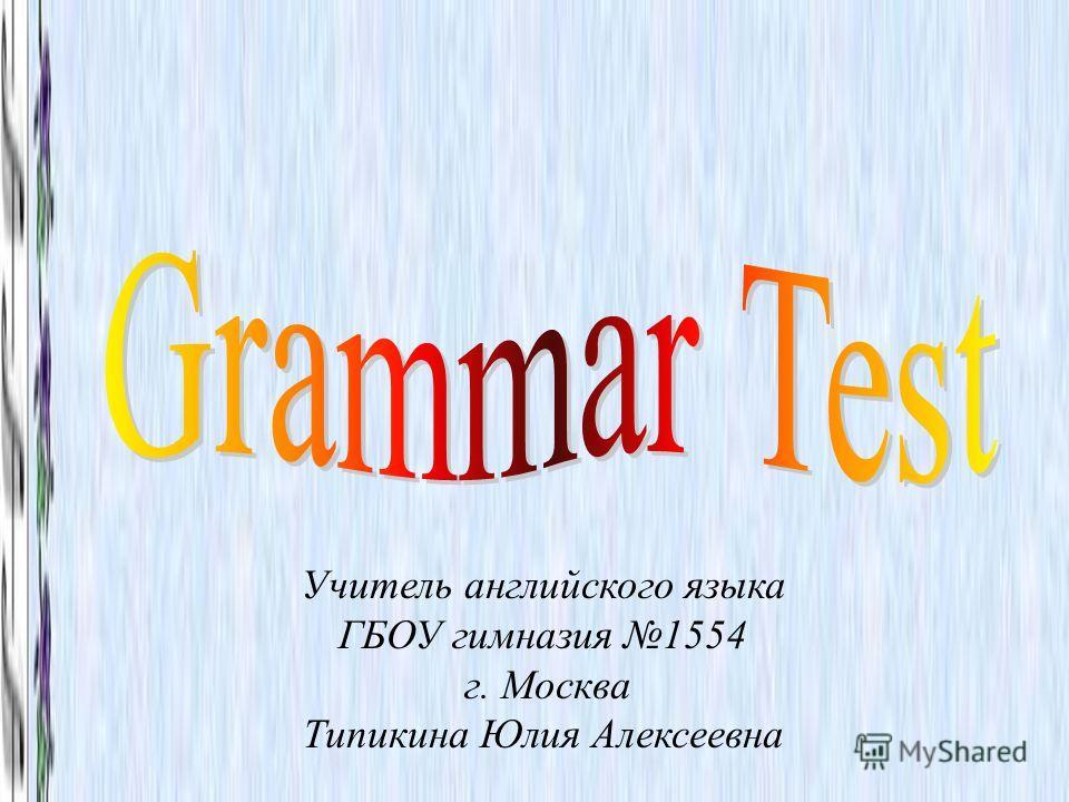 Учитель английского языка ГБОУ гимназия 1554 г. Москва Типикина Юлия Алексеевна