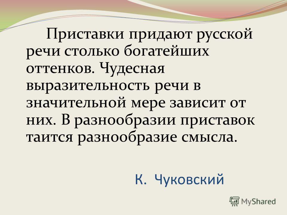 К. Чуковский Приставки придают русской речи столько богатейших оттенков. Чудесная выразительность речи в значительной мере зависит от них. В разнообразии приставок таится разнообразие смысла.