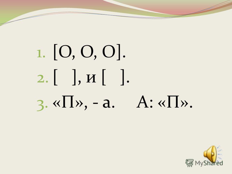 1. [О, О, О]. 2. [ ], и [ ]. 3. «П», - а. А: «П».