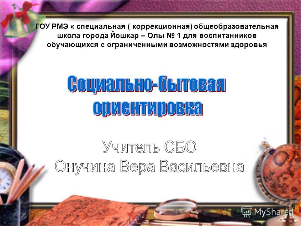 ГОУ РМЭ « специальная ( коррекционная) общеобразовательная школа города Йошкар – Олы 1 для воспитанников обучающихся с ограниченными возможностями здоровья