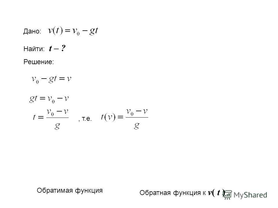 Дано: Найти: t – ? Решение:, т.е. Обратимая функция Обратная функция к v( t )