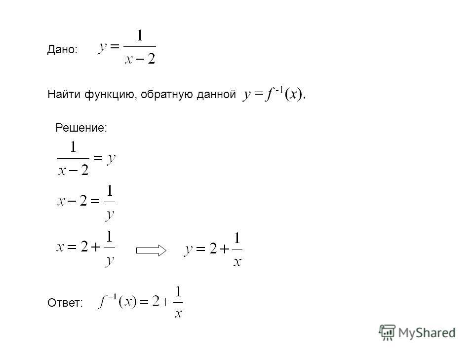 Дано: Найти функцию, обратную данной у = f -1 (x). Решение: Ответ: