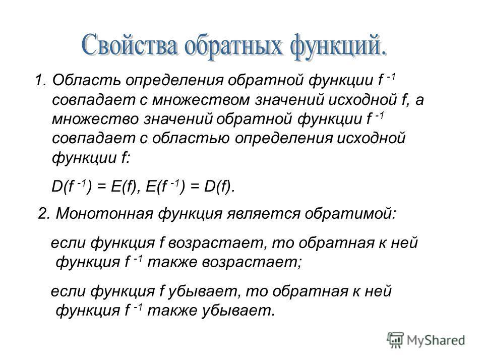 1. Область определения обратной функции f -1 совпадает с множеством значений исходной f, а множество значений обратной функции f -1 совпадает с областью определения исходной функции f: D(f -1 ) = E(f), E(f -1 ) = D(f). 2. Монотонная функция является