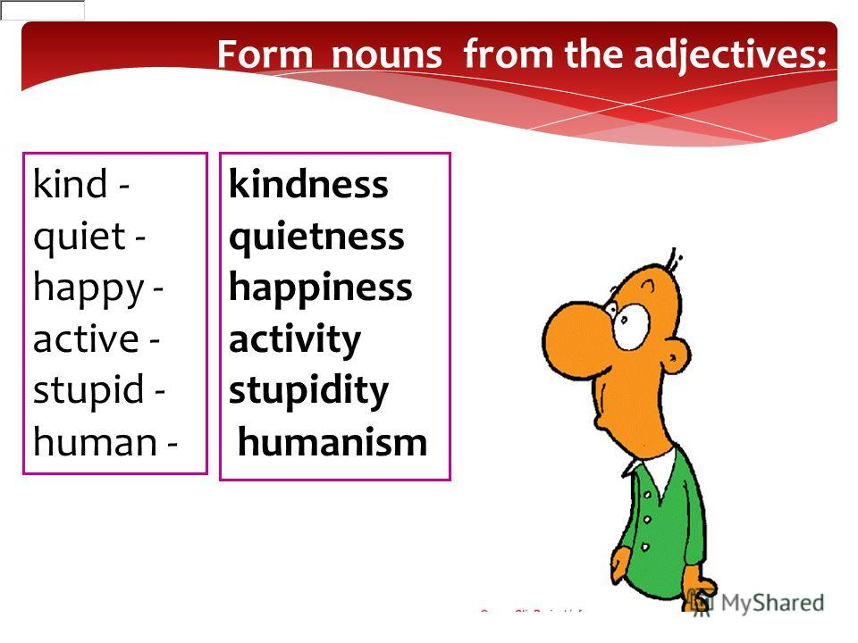 Form nouns from the adjectives: kind - quiet - happy - active - stupid - human - kindness quietness happiness activity stupidity humanism