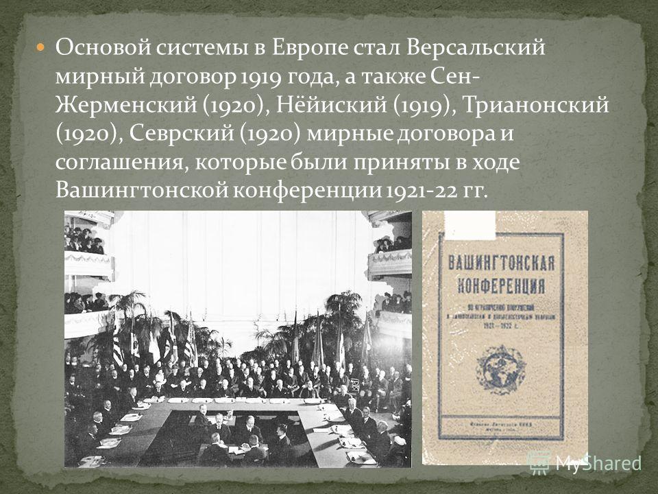 Основой системы в Европе стал Версальский мирный договор 1919 года, а также Сен- Жерменский (1920), Нёйиский (1919), Трианонский (1920), Севрский (1920) мирные договора и соглашения, которые были приняты в ходе Вашингтонской конференции 1921-22 гг.