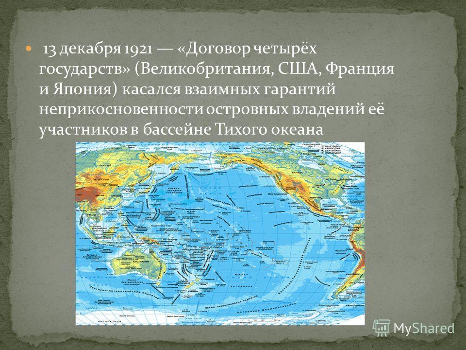 13 декабря 1921 «Договор четырёх государств» (Великобритания, США, Франция и Япония) касался взаимных гарантий неприкосновенности островных владений её участников в бассейне Тихого океана