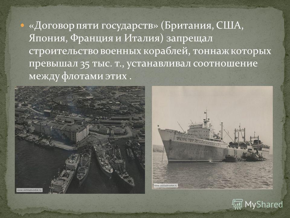 «Договор пяти государств» (Британия, США, Япония, Франция и Италия) запрещал строительство военных кораблей, тоннаж которых превышал 35 тыс. т., устанавливал соотношение между флотами этих.