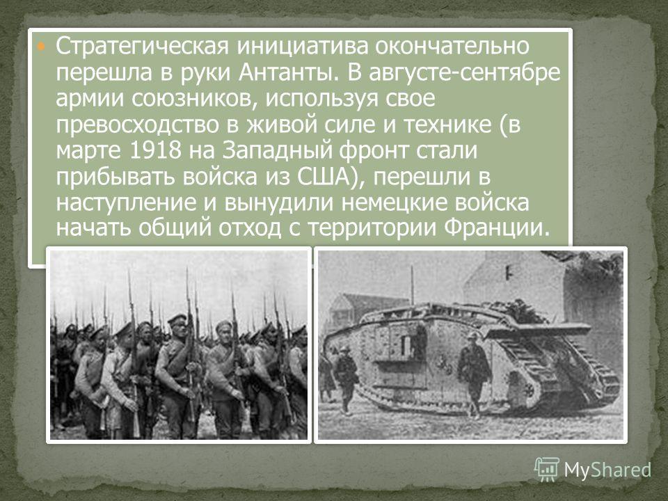 Стратегическая инициатива окончательно перешла в руки Антанты. В августе-сентябре армии союзников, используя свое превосходство в живой силе и технике (в марте 1918 на Западный фронт стали прибывать войска из США), перешли в наступление и вынудили не