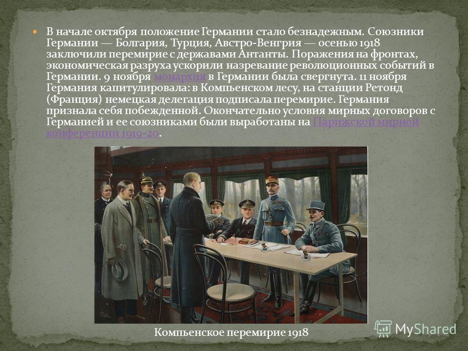 В начале октября положение Германии стало безнадежным. Союзники Германии Болгария, Турция, Австро-Венгрия осенью 1918 заключили перемирие с державами Антанты. Поражения на фронтах, экономическая разруха ускорили назревание революционных событий в Гер