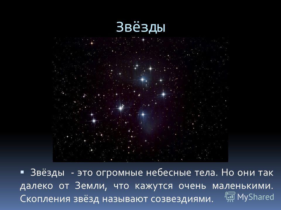 Звёзды Звёзды - это огромные небесные тела. Но они так далеко от Земли, что кажутся очень маленькими. Скопления звёзд называют созвездиями.