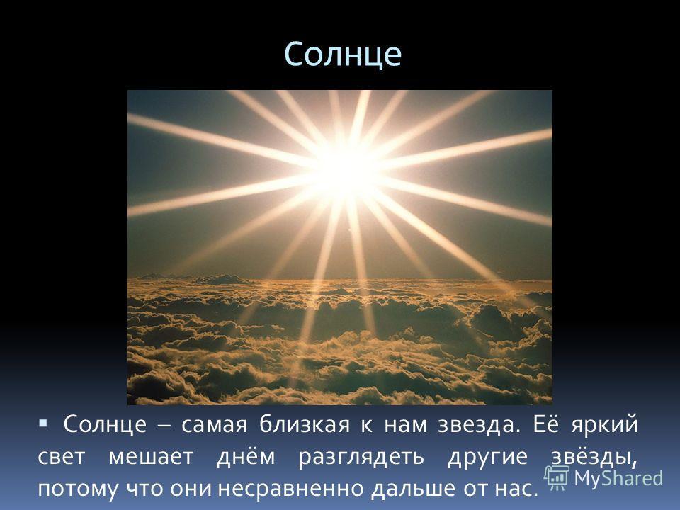 Солнце Солнце – самая близкая к нам звезда. Её яркий свет мешает днём разглядеть другие звёзды, потому что они несравненно дальше от нас.