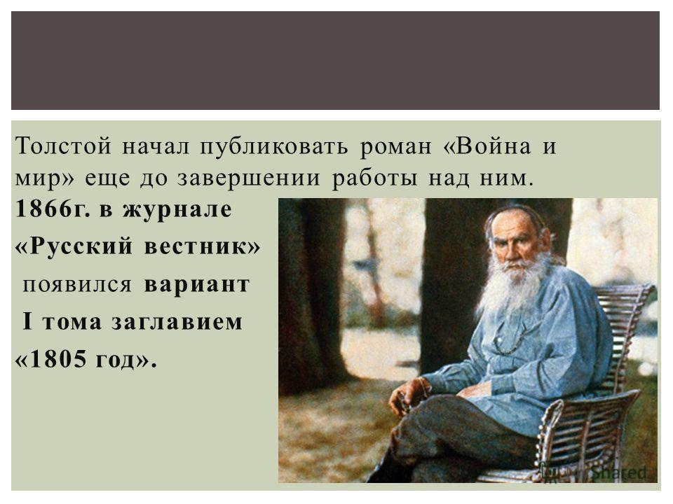 Толстой начал публиковать роман «Война и мир» еще до завершении работы над ним. 1866 г. в журнале «Русский вестник» появился вариант I тома заглавием «1805 год».