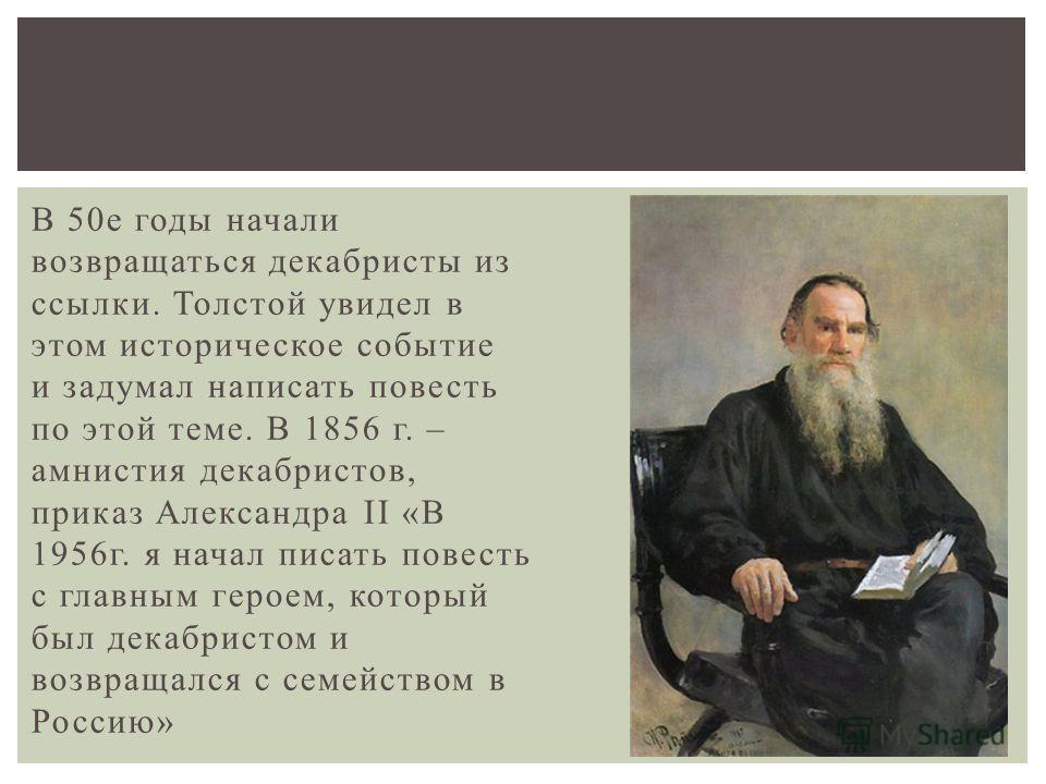 В 50 е годы начали возвращаться декабристы из ссылки. Толстой увидел в этом историческое событие и задумал написать повесть по этой теме. В 1856 г. – амнистия декабристов, приказ Александра II «В 1956 г. я начал писать повесть с главным героем, котор