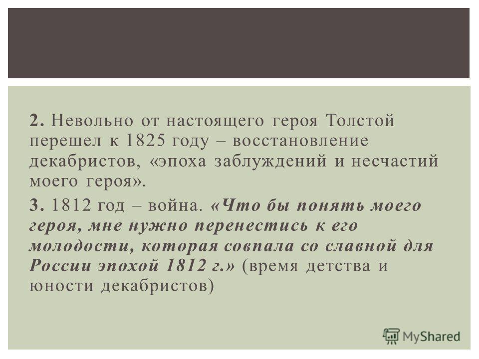 2. Невольно от настоящего героя Толстой перешел к 1825 году – восстановление декабристов, «эпоха заблуждений и несчастий моего героя». 3. 1812 год – война. «Что бы понять моего героя, мне нужно перенестись к его молодости, которая совпала со славной