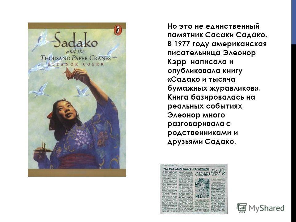 Но это не единственный памятник Сасаки Садако. В 1977 году американская писательница Элеонор Кэрр написала и опубликовала книгу «Садако и тысяча бумажных журавликов». Книга базировалась на реальных событиях, Элеонор много разговаривала с родственника