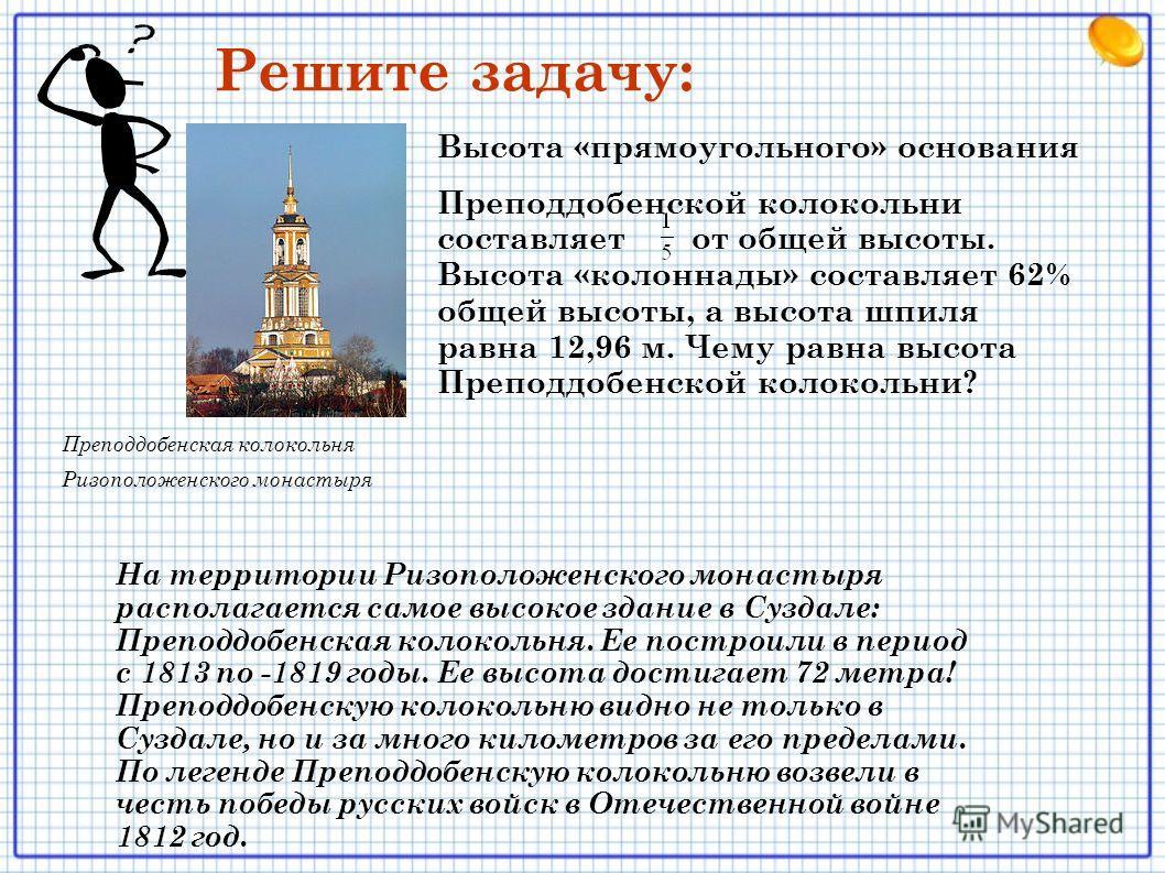 Преподдобенская колокольня Ризоположенского монастыря Высота «прямоугольного» основания Преподдобенской колокольни составляет от общей высоты. Высота «колоннады» составляет 62% общей высоты, а высота шпиля равна 12,96 м. Чему равна высота Преподдобен