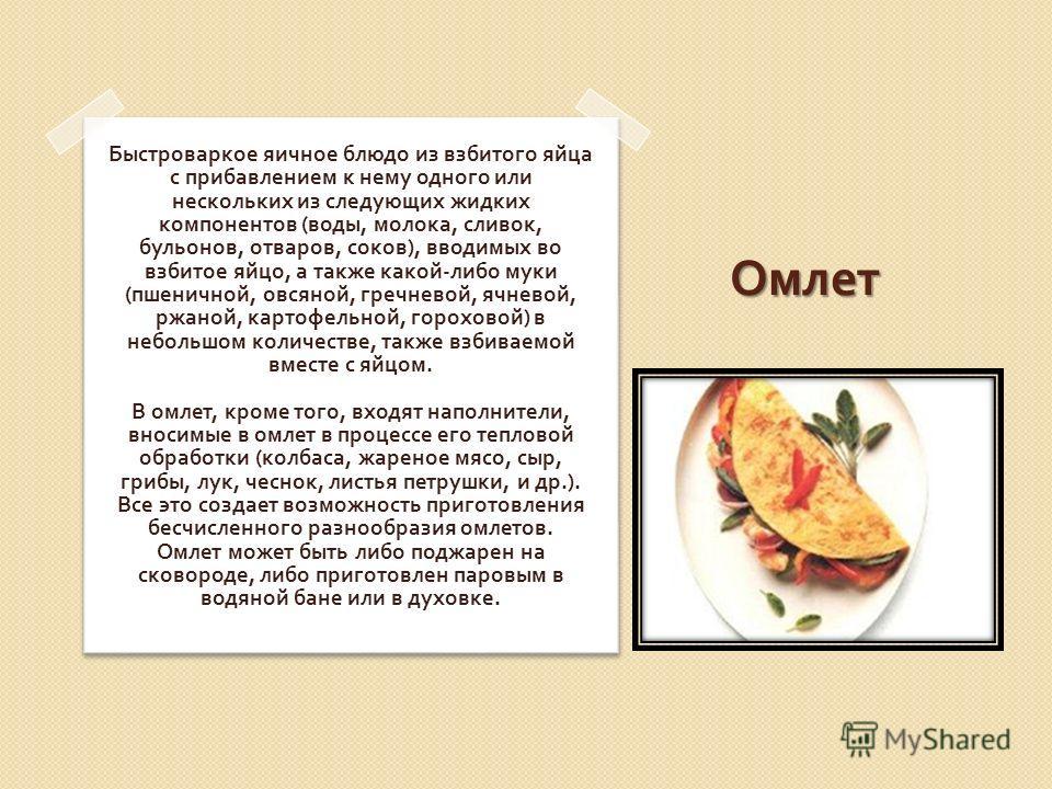Омлет Быстроваркое яичное блюдо из взбитого яйца с прибавлением к нему одного или нескольких из следующих жидких компонентов ( воды, молока, сливок, бульонов, отваров, соков ), вводимых во взбитое яйцо, а также какой - либо муки ( пшеничной, овсяной,