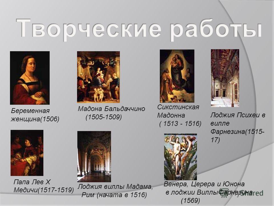 Беременная женщина(1506) Мадона Бальдаччино (1505-1509) Сикстинская Мадонна ( 1513 - 1516) Лоджия Психеи в вилле Фарнезина(1515- 17) Папа Лев X Медичи(1517-1519) Лоджия виллы Мадама, Рим (начата в 1516) Венера, Церера и Юнона в лоджии Виллы Фарнезина