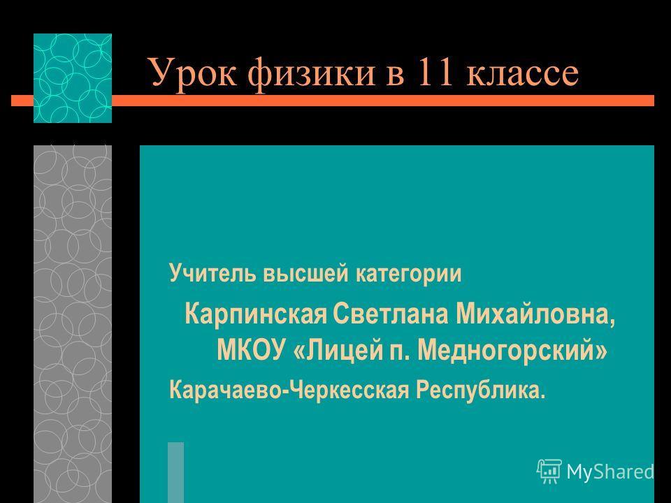 Урок физики в 11 классе Учитель высшей категории Карпинская Светлана Михайловна, МКОУ «Лицей п. Медногорский» Карачаево-Черкесская Республика.