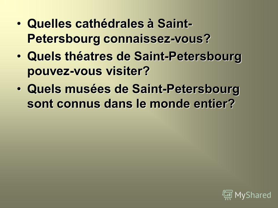 Quelles cathédrales à Saint- Petersbourg connaissez-vous?Quelles cathédrales à Saint- Petersbourg connaissez-vous? Quels théatres de Saint-Petersbourg pouvez-vous visiter?Quels théatres de Saint-Petersbourg pouvez-vous visiter? Quels musées de Saint-