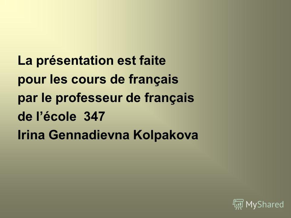La présentation est faite pour les cours de français par le professeur de français de lécole 347 Irina Gennadievna Kolpakova