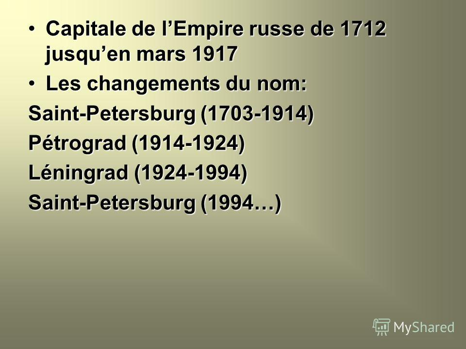 Capitale de lEmpire russe de 1712 jusquen mars 1917Capitale de lEmpire russe de 1712 jusquen mars 1917 Les changements du nom:Les changements du nom: Saint-Petersburg (1703-1914) Pétrograd (1914-1924) Léningrad (1924-1994) Saint-Petersburg (1994…)