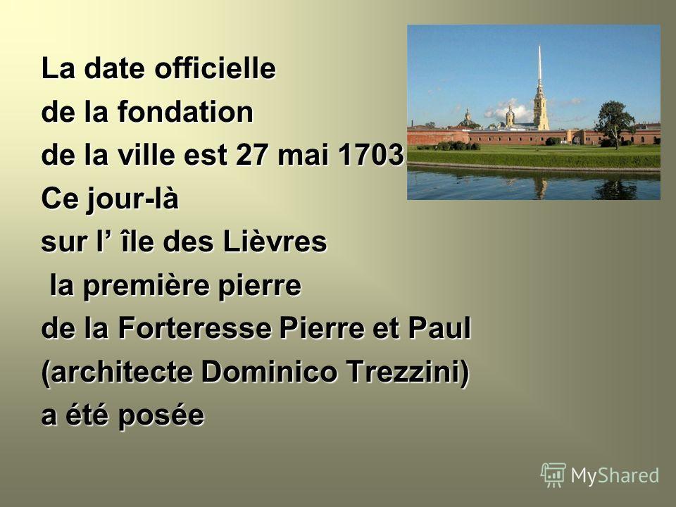 La date officielle de la fondation de la ville est 27 mai 1703. Ce jour-là sur l île des Lièvres la première pierre la première pierre de la Forteresse Pierre et Paul (architecte Dominico Trezzini) a été posée