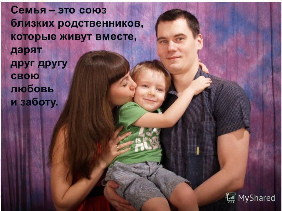 Семья – это союз близких родственников, которые живут вместе, дарят друг другу свою любовь и заботу.