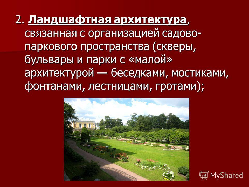 2. Ландшафтная архитектура, связанная с организацией садово- паркового пространства (скверы, бульвары и парки с «малой» архитектурой беседками, мостиками, фонтанами, лестницами, гротами);